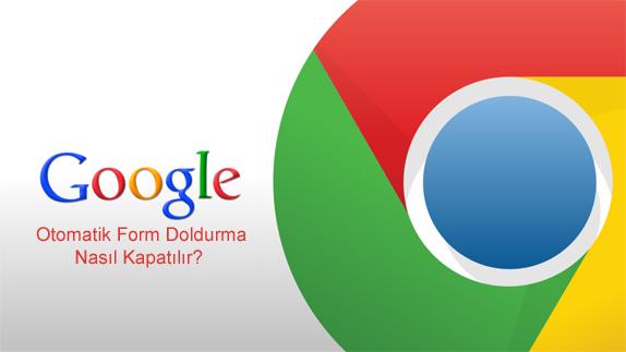 Google Chrome Otomatik Tamamlama Nasıl Kapatılır?