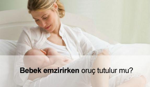 Bebek Emzirirken Oruç Tutulur mu?
